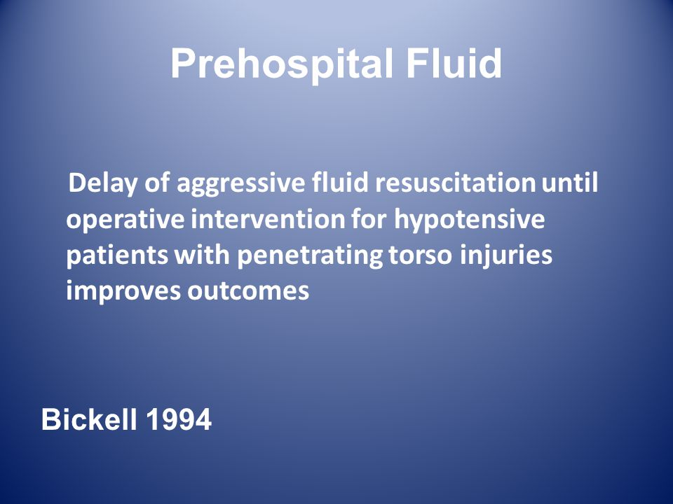 Prehospital Fluid Delay of aggressive fluid resuscitation until operative intervention for hypotensive patients with penetrating torso injuries improves outcomes Bickell 1994