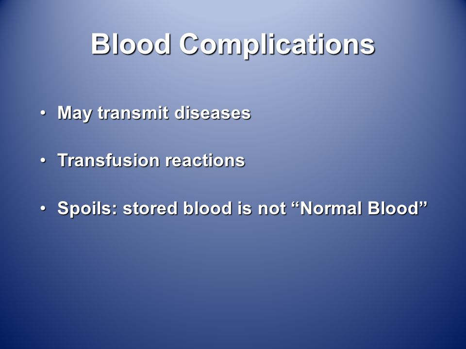 Blood Complications May transmit diseasesMay transmit diseases Transfusion reactionsTransfusion reactions Spoils: stored blood is not Normal Blood Spoils: stored blood is not Normal Blood