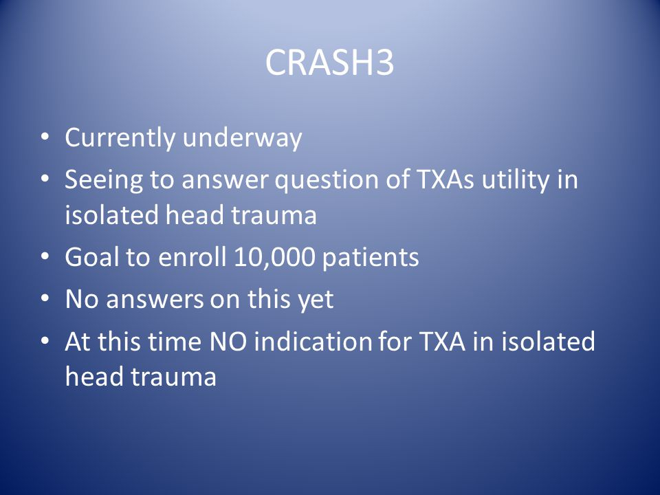 CRASH3 Currently underway Seeing to answer question of TXAs utility in isolated head trauma Goal to enroll 10,000 patients No answers on this yet At this time NO indication for TXA in isolated head trauma