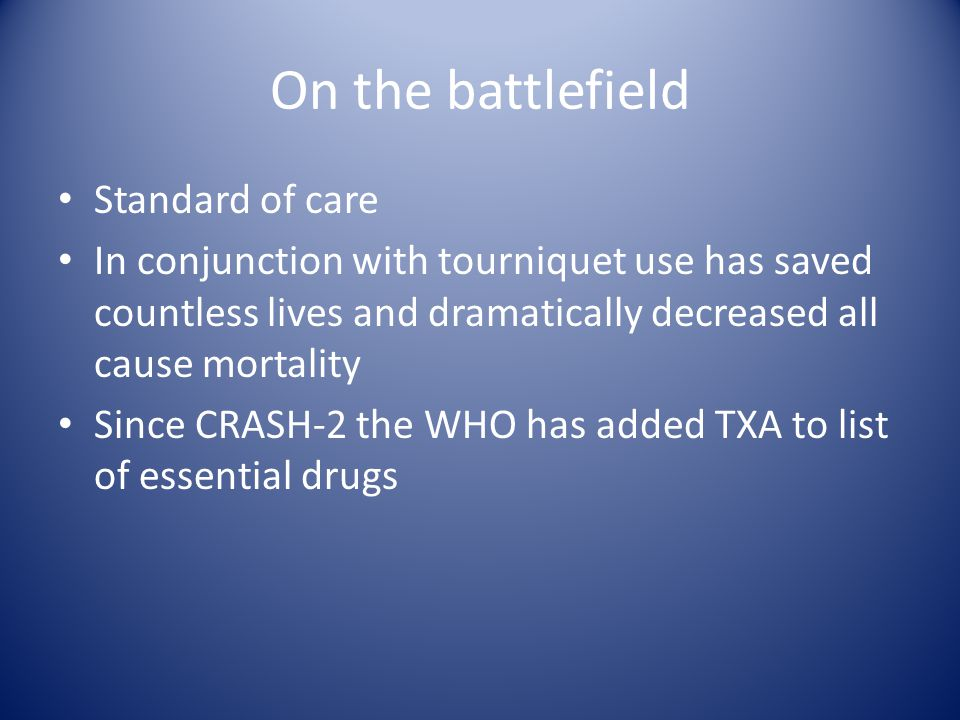On the battlefield Standard of care In conjunction with tourniquet use has saved countless lives and dramatically decreased all cause mortality Since CRASH-2 the WHO has added TXA to list of essential drugs