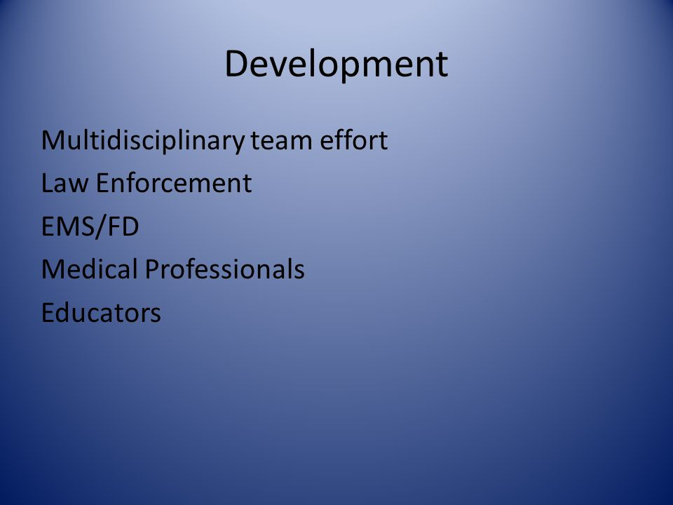 Development Multidisciplinary team effort Law Enforcement EMS/FD Medical Professionals Educators