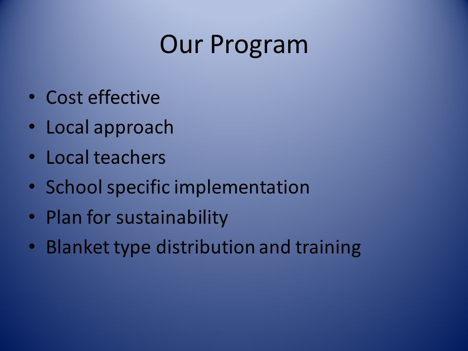 Our Program Cost effective Local approach Local teachers School specific implementation Plan for sustainability Blanket type distribution and training