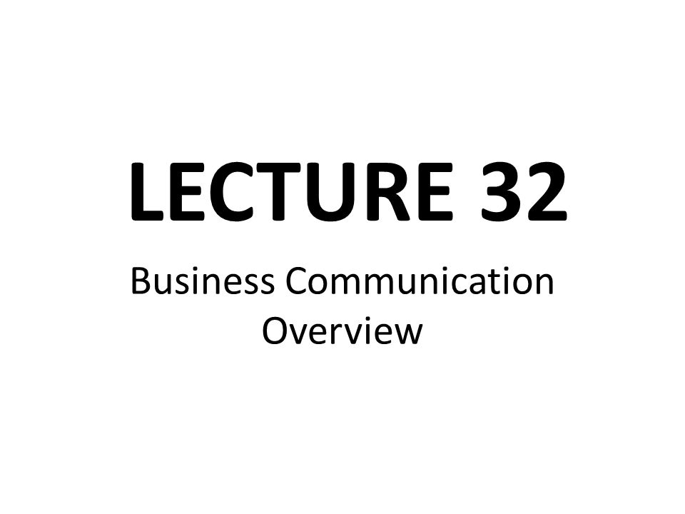 Business Communication Overview LECTURE 32