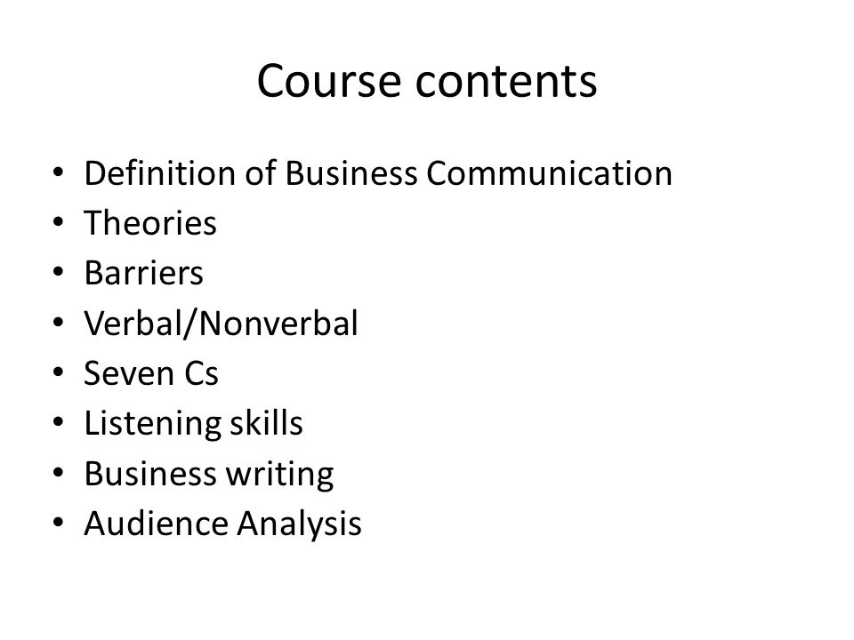Course contents Definition of Business Communication Theories Barriers Verbal/Nonverbal Seven Cs Listening skills Business writing Audience Analysis