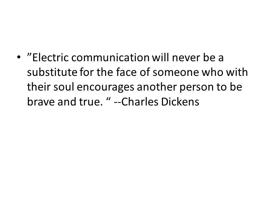 Electric communication will never be a substitute for the face of someone who with their soul encourages another person to be brave and true.