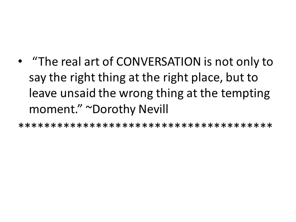 The real art of CONVERSATION is not only to say the right thing at the right place, but to leave unsaid the wrong thing at the tempting moment. ~Dorothy Nevill ***************************************