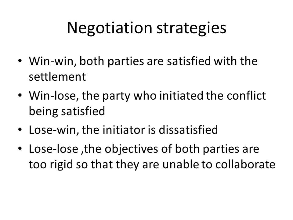 Negotiation strategies Win-win, both parties are satisfied with the settlement Win-lose, the party who initiated the conflict being satisfied Lose-win, the initiator is dissatisfied Lose-lose,the objectives of both parties are too rigid so that they are unable to collaborate