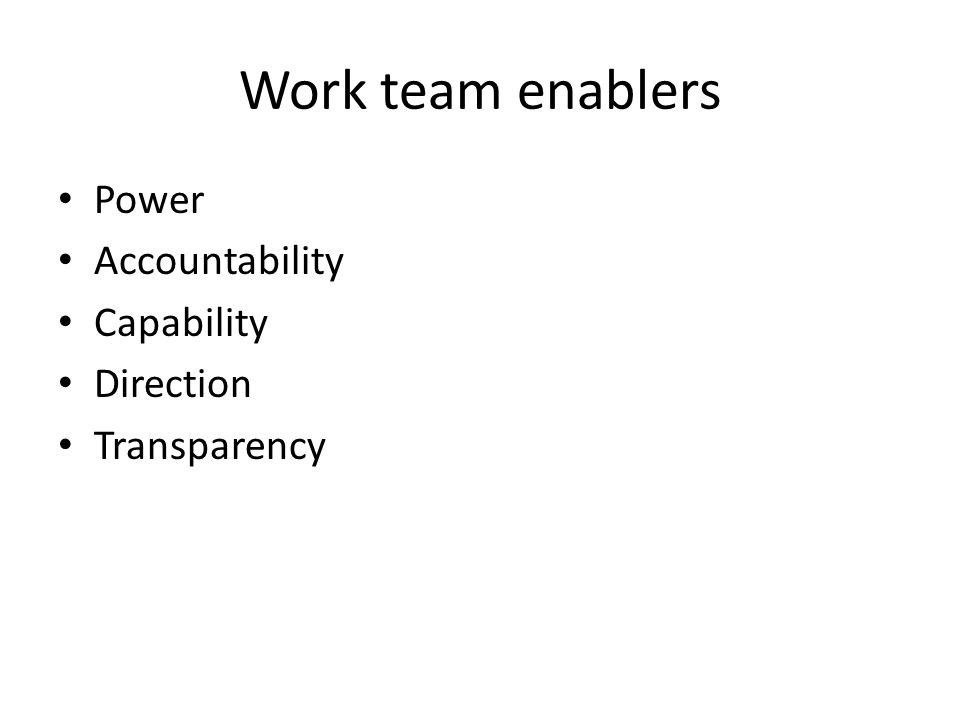 Work team enablers Power Accountability Capability Direction Transparency