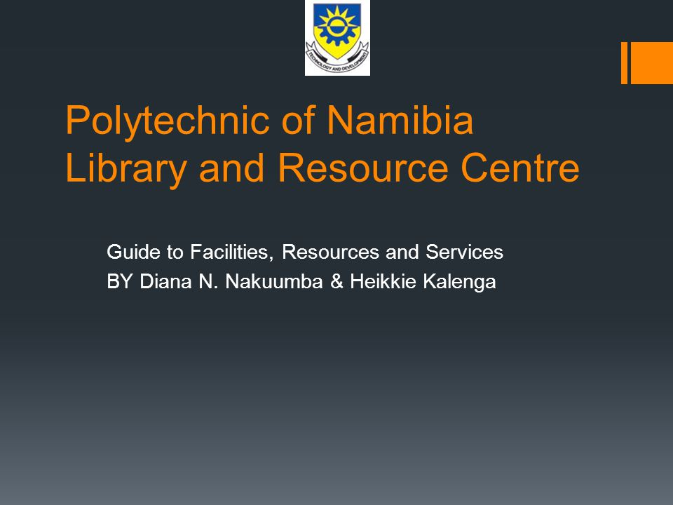 Polytechnic of Namibia Library and Resource Centre Guide to Facilities, Resources and Services BY Diana N. Nakuumba & Heikkie Kalenga