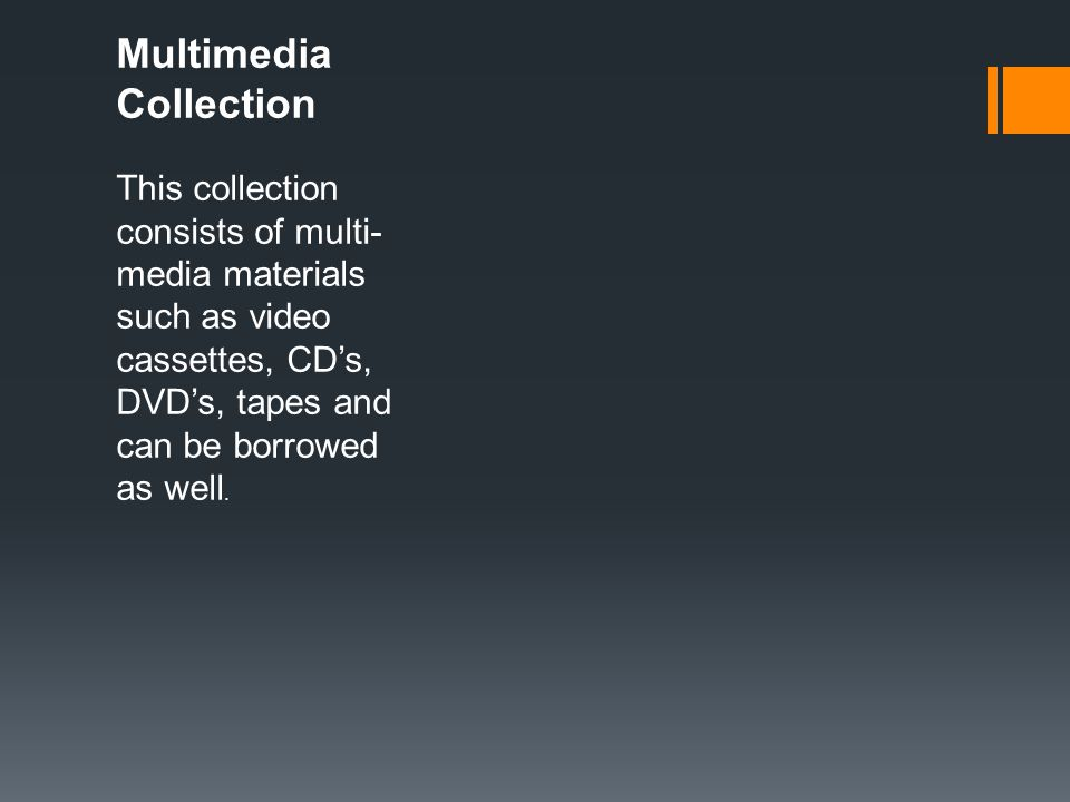 Multimedia Collection This collection consists of multi- media materials such as video cassettes, CD's, DVD's, tapes and can be borrowed as well.