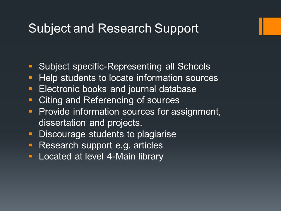  Subject specific-Representing all Schools  Help students to locate information sources  Electronic books and journal database  Citing and Referencing of sources  Provide information sources for assignment, dissertation and projects.