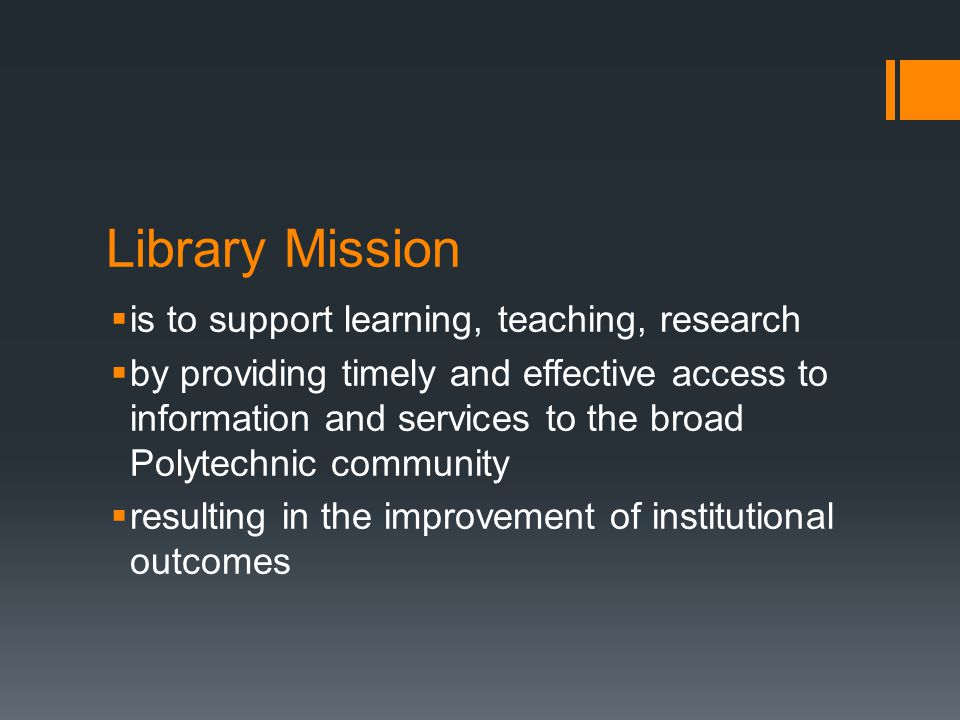 Library Mission  is to support learning, teaching, research  by providing timely and effective access to information and services to the broad Polyt