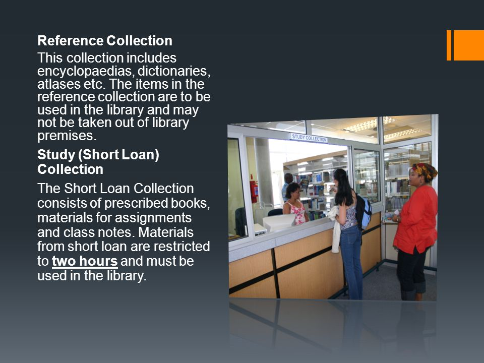 Reference Collection This collection includes encyclopaedias, dictionaries, atlases etc. The items in the reference collection are to be used in the l