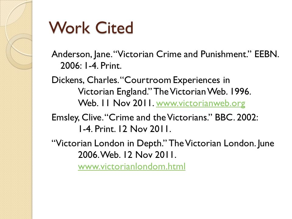 "Work Cited Anderson, Jane. ""Victorian Crime and Punishment."" EEBN. 2006: 1-4. Print. Dickens, Charles. ""Courtroom Experiences in Victorian England."" T"