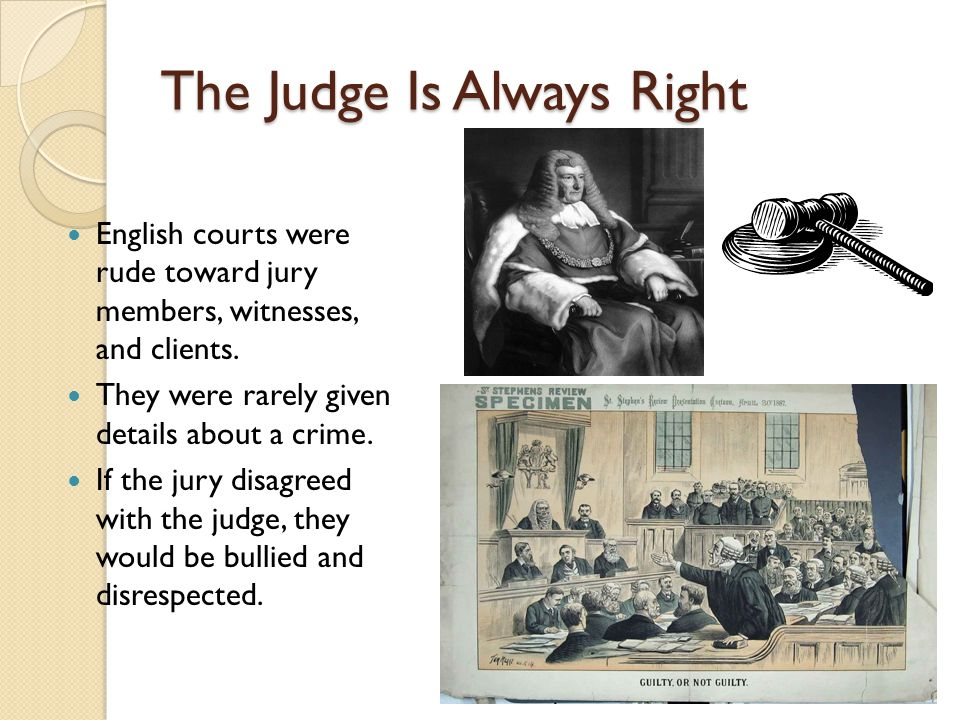 The Judge Is Always Right English courts were rude toward jury members, witnesses, and clients. They were rarely given details about a crime. If the j