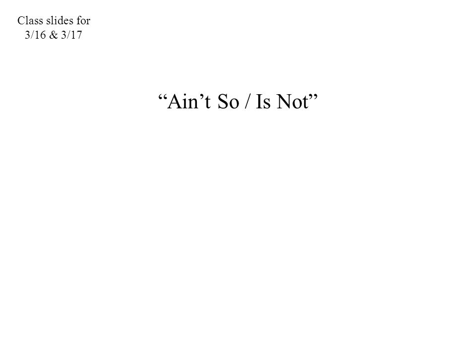 "Class slides for 3/16 & 3/17 ""Ain't So / Is Not"""