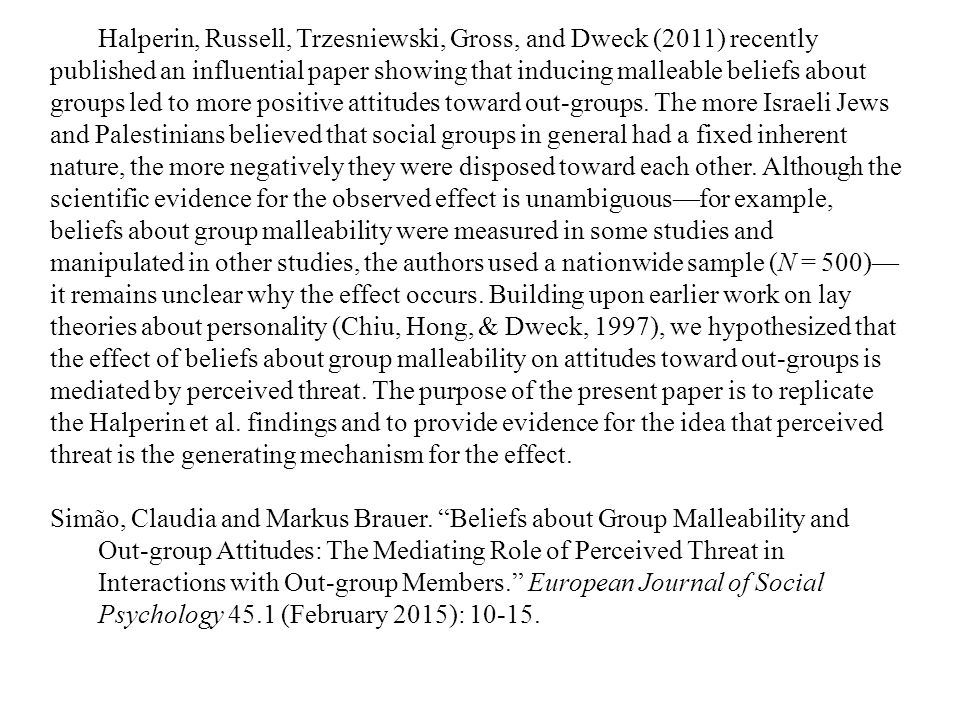 Halperin, Russell, Trzesniewski, Gross, and Dweck (2011) recently published an influential paper showing that inducing malleable beliefs about groups led to more positive attitudes toward out-groups.