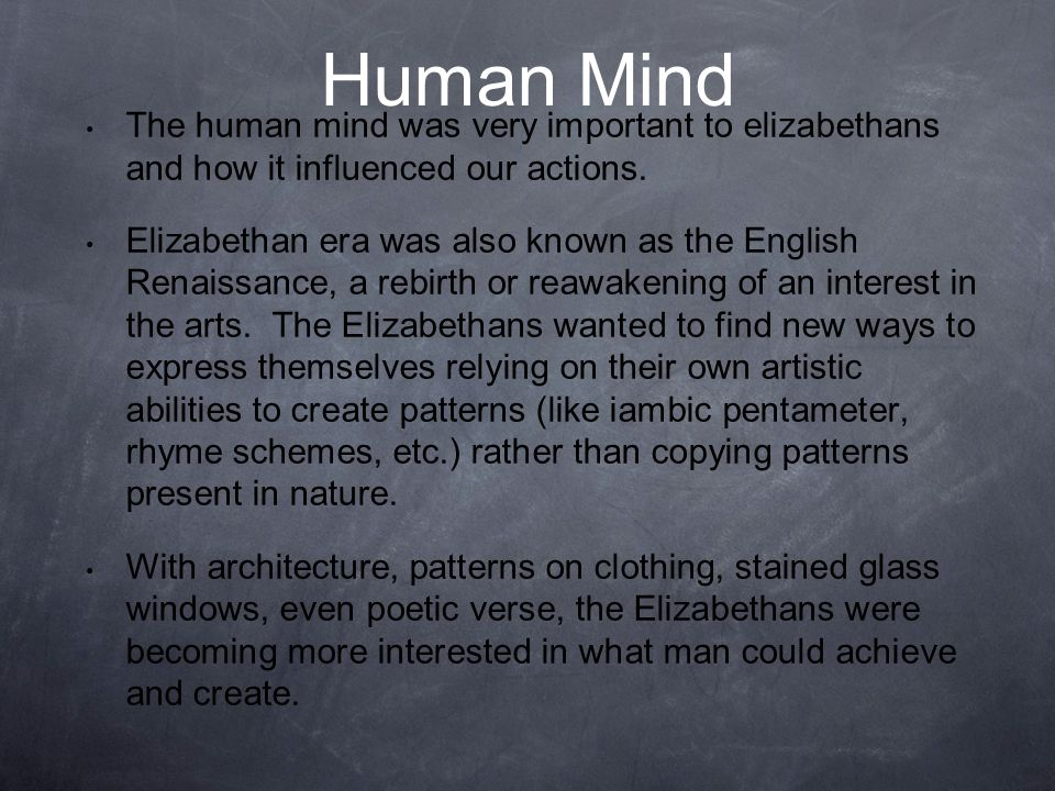 Human Mind The human mind was very important to elizabethans and how it influenced our actions.