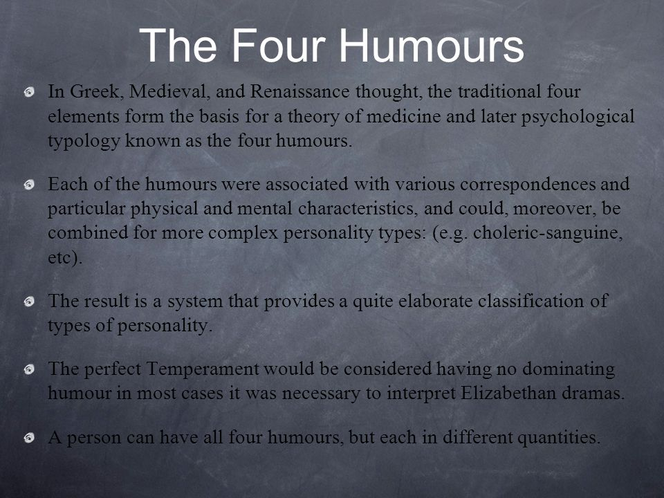 The Four Humours In Greek, Medieval, and Renaissance thought, the traditional four elements form the basis for a theory of medicine and later psychological typology known as the four humours.
