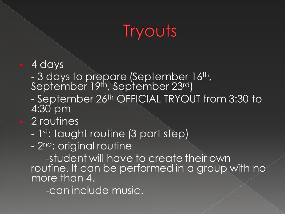  4 days - 3 days to prepare (September 16 th, September 19 th, September 23 rd ) - September 26 th OFFICIAL TRYOUT from 3:30 to 4:30 pm  2 routines - 1 st : taught routine (3 part step) - 2 nd : original routine -student will have to create their own routine.