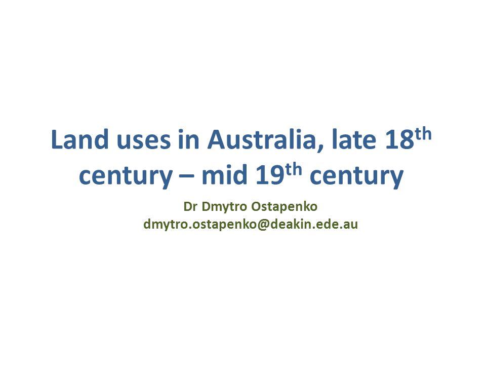 Land uses in Australia, late 18 th century – mid 19 th century Dr Dmytro Ostapenko dmytro.ostapenko@deakin.ede.au