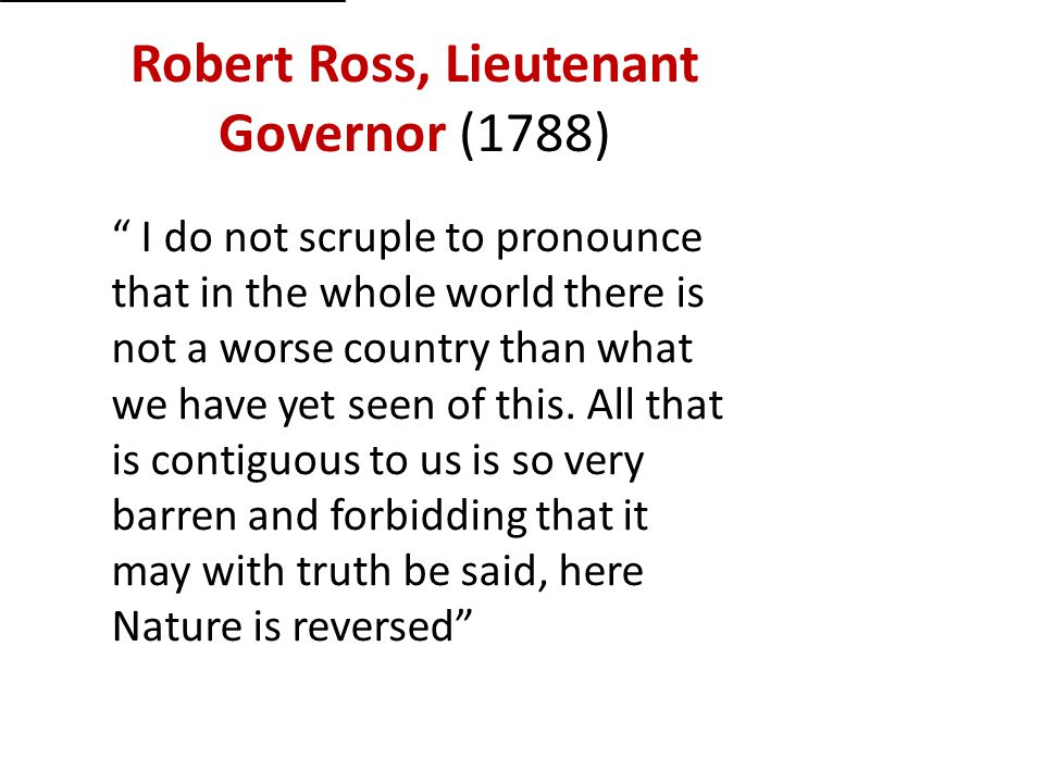 """Robert Ross, Lieutenant Governor (1788) """" I do not scruple to pronounce that in the whole world there is not a worse country than what we have yet see"""