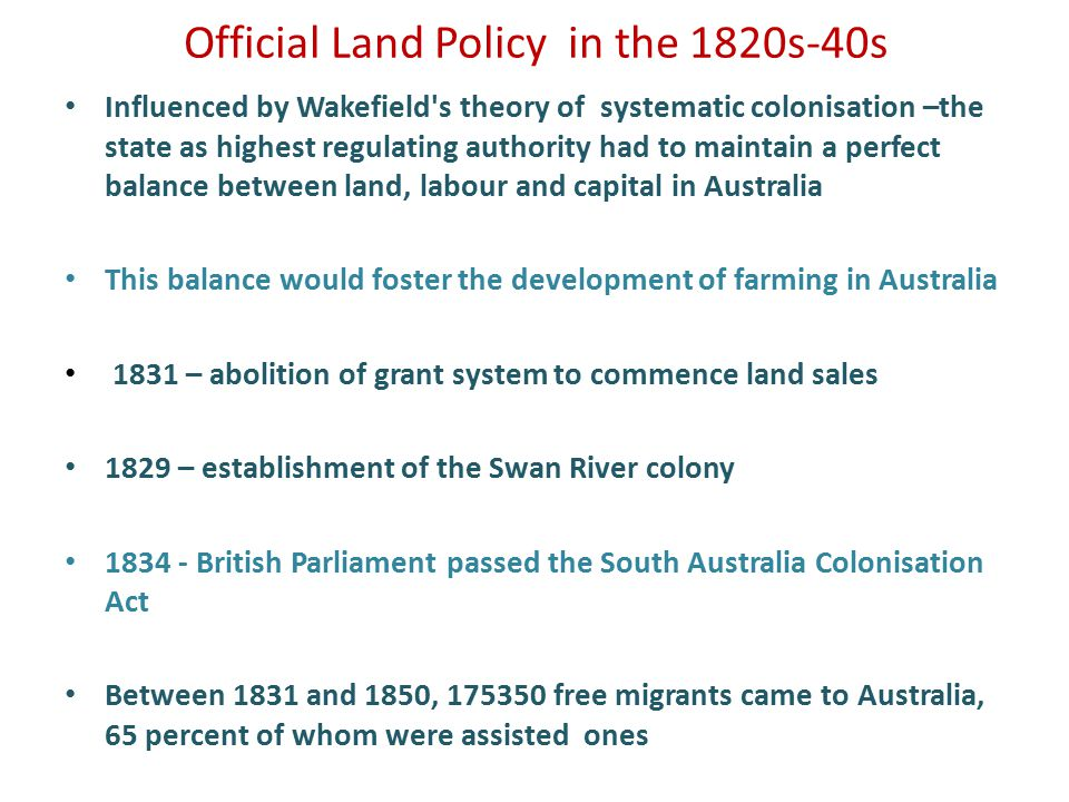 Official Land Policy in the 1820s-40s Influenced by Wakefield s theory of systematic colonisation –the state as highest regulating authority had to maintain a perfect balance between land, labour and capital in Australia This balance would foster the development of farming in Australia 1831 – abolition of grant system to commence land sales 1829 – establishment of the Swan River colony 1834 - British Parliament passed the South Australia Colonisation Act Between 1831 and 1850, 175350 free migrants came to Australia, 65 percent of whom were assisted ones