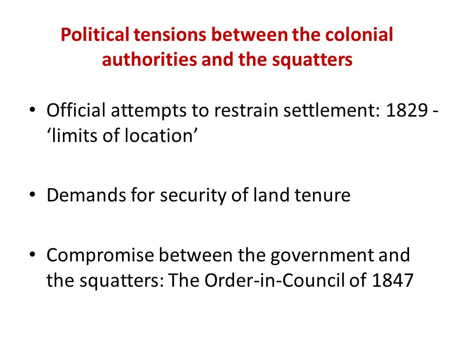 Political tensions between the colonial authorities and the squatters Official attempts to restrain settlement: 1829 - 'limits of location' Demands for security of land tenure Compromise between the government and the squatters: The Order-in-Council of 1847