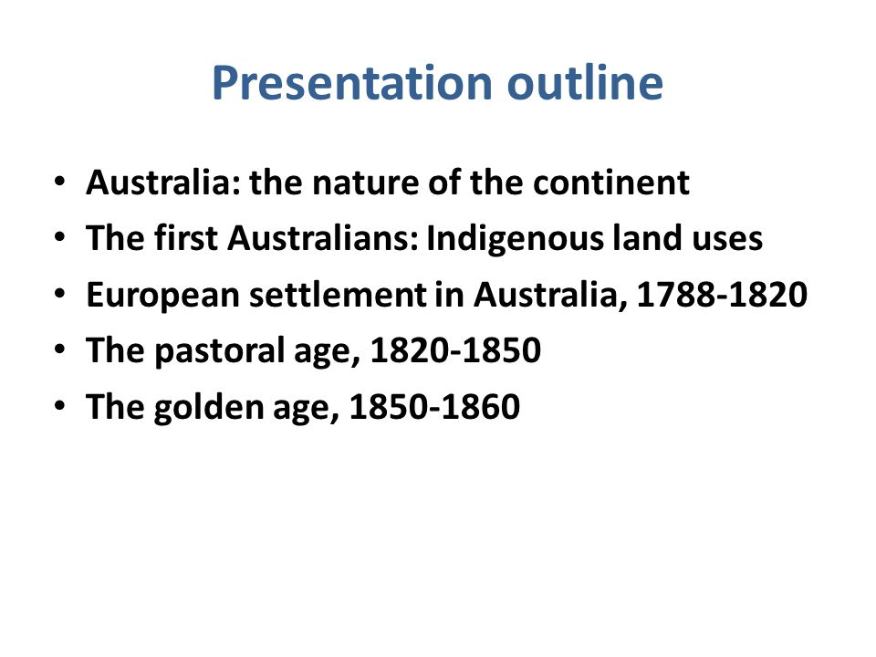 Presentation outline Australia: the nature of the continent The first Australians: Indigenous land uses European settlement in Australia, 1788-1820 The pastoral age, 1820-1850 The golden age, 1850-1860