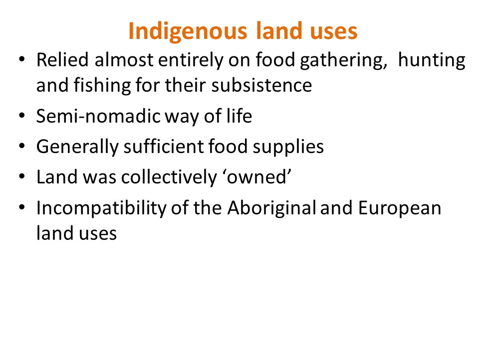 Indigenous land uses Relied almost entirely on food gathering, hunting and fishing for their subsistence Semi-nomadic way of life Generally sufficient food supplies Land was collectively 'owned' Incompatibility of the Aboriginal and European land uses