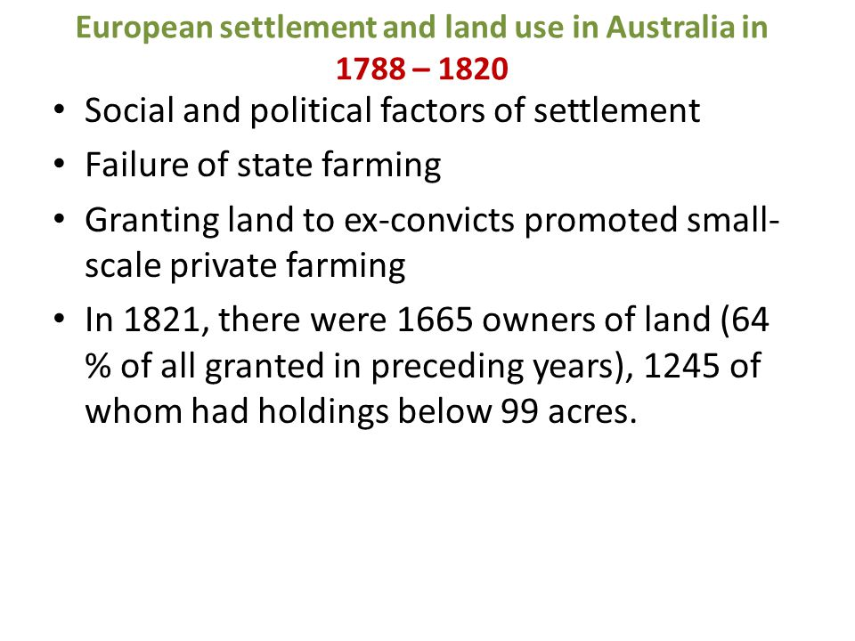 European settlement and land use in Australia in 1788 – 1820 Social and political factors of settlement Failure of state farming Granting land to ex-convicts promoted small- scale private farming In 1821, there were 1665 owners of land (64 % of all granted in preceding years), 1245 of whom had holdings below 99 acres.