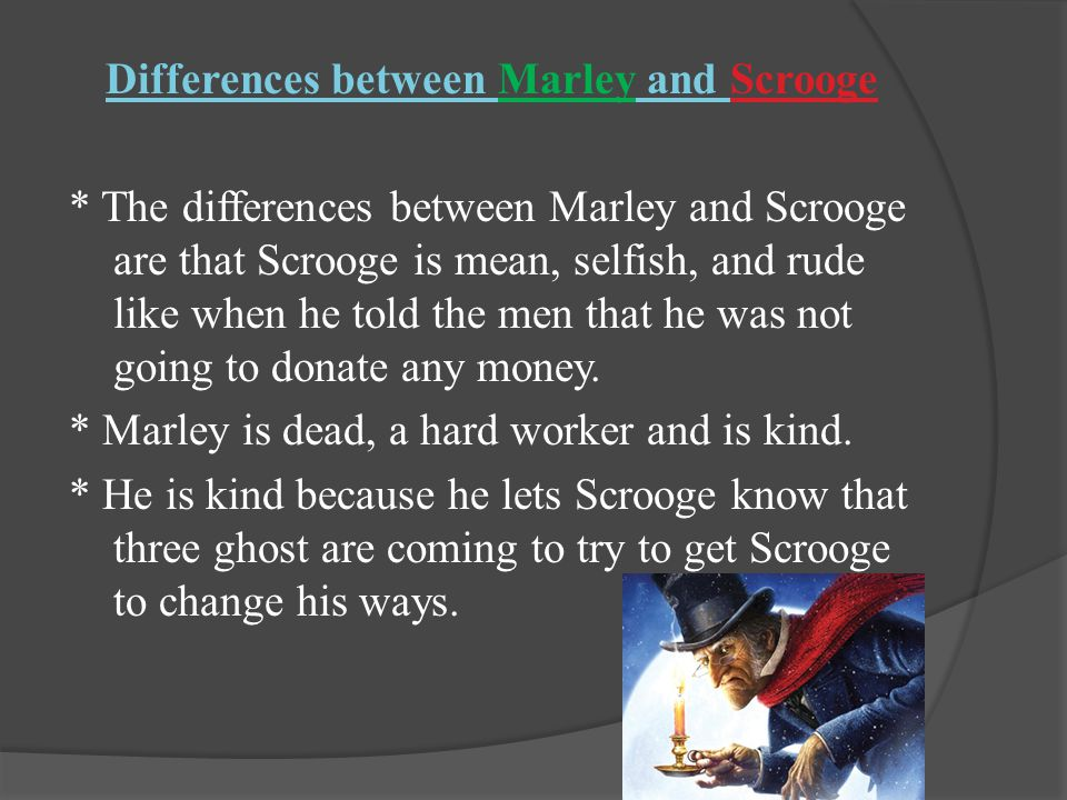 Differences between Marley and Scrooge * The differences between Marley and Scrooge are that Scrooge is mean, selfish, and rude like when he told the men that he was not going to donate any money.