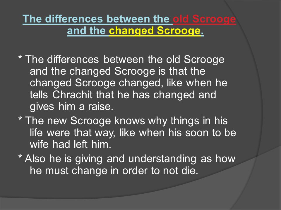 The differences between the old Scrooge and the changed Scrooge.
