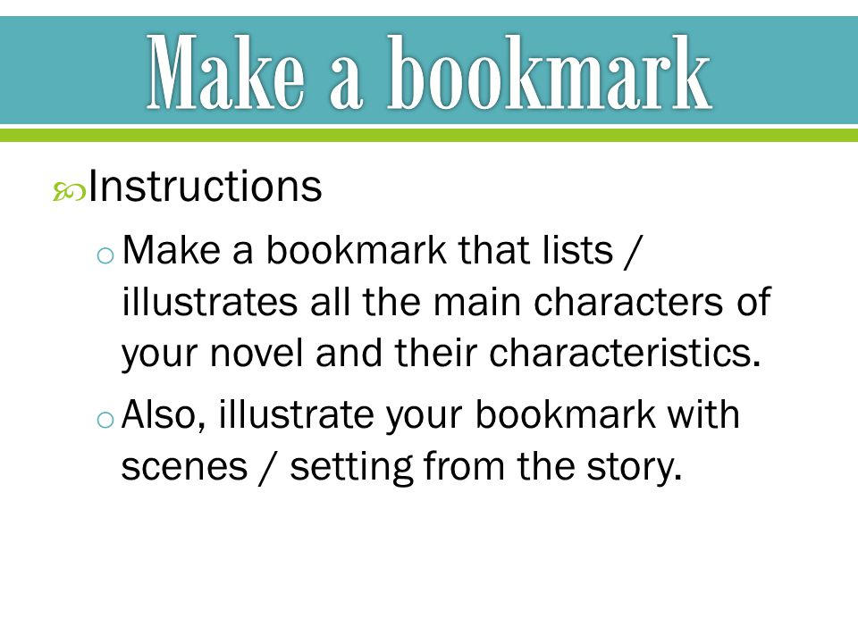  Instructions o Make a bookmark that lists / illustrates all the main characters of your novel and their characteristics.