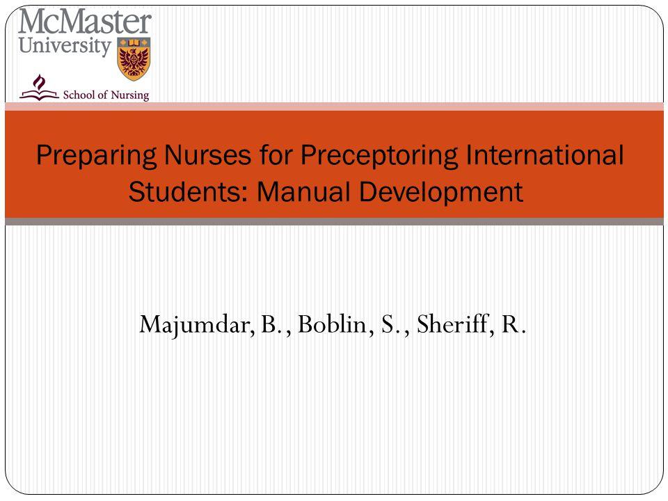 Preparing Nurses for Preceptoring International Students: Manual Development Majumdar, B., Boblin, S., Sheriff, R.