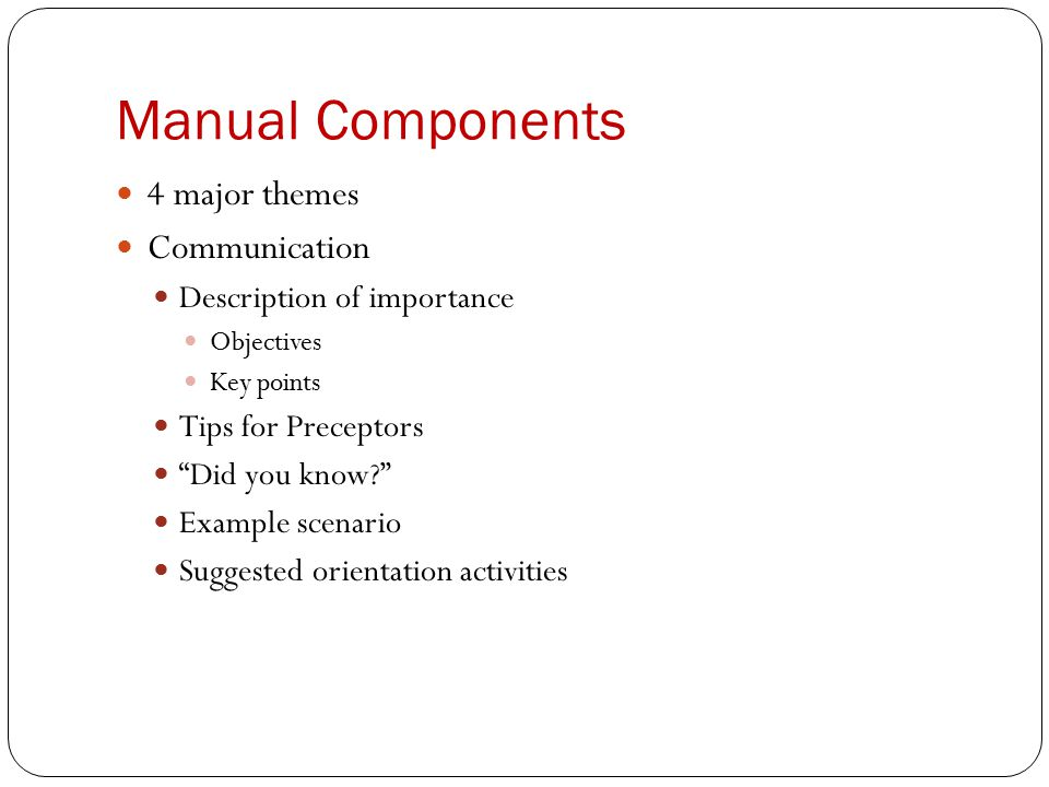 Manual Components 4 major themes Communication Description of importance Objectives Key points Tips for Preceptors Did you know Example scenario Suggested orientation activities