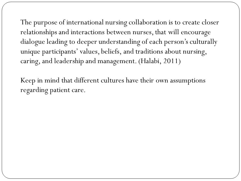 The purpose of international nursing collaboration is to create closer relationships and interactions between nurses, that will encourage dialogue leading to deeper understanding of each person's culturally unique participants' values, beliefs, and traditions about nursing, caring, and leadership and management.