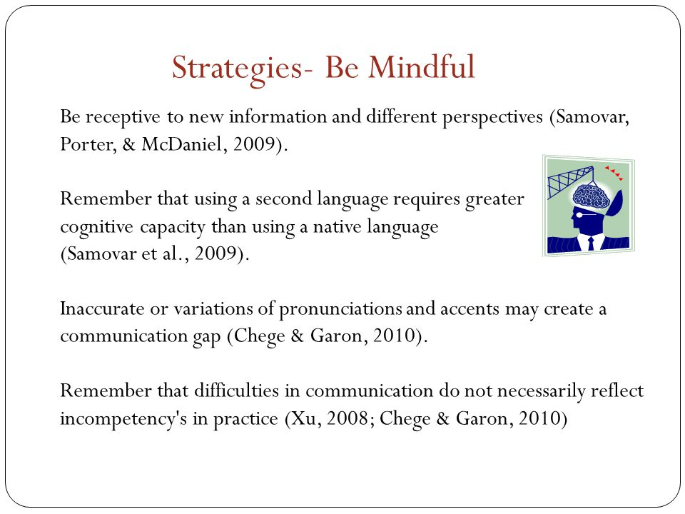Be receptive to new information and different perspectives (Samovar, Porter, & McDaniel, 2009).