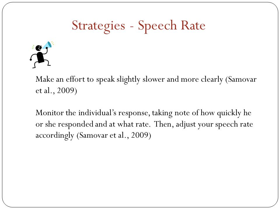 Make an effort to speak slightly slower and more clearly (Samovar et al., 2009) Monitor the individual's response, taking note of how quickly he or she responded and at what rate.