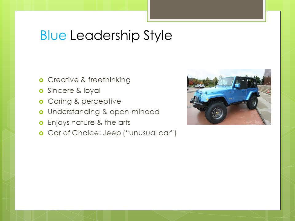  Creative & freethinking  Sincere & loyal  Caring & perceptive  Understanding & open-minded  Enjoys nature & the arts  Car of Choice: Jeep ( unusual car ) Blue Leadership Style