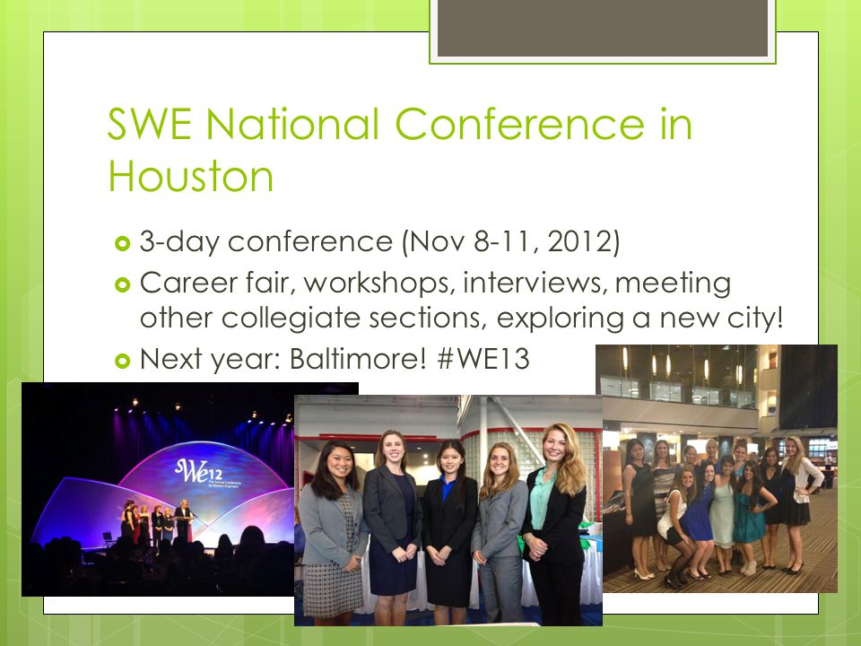 SWE National Conference in Houston  3-day conference (Nov 8-11, 2012)  Career fair, workshops, interviews, meeting other collegiate sections, exploring a new city.