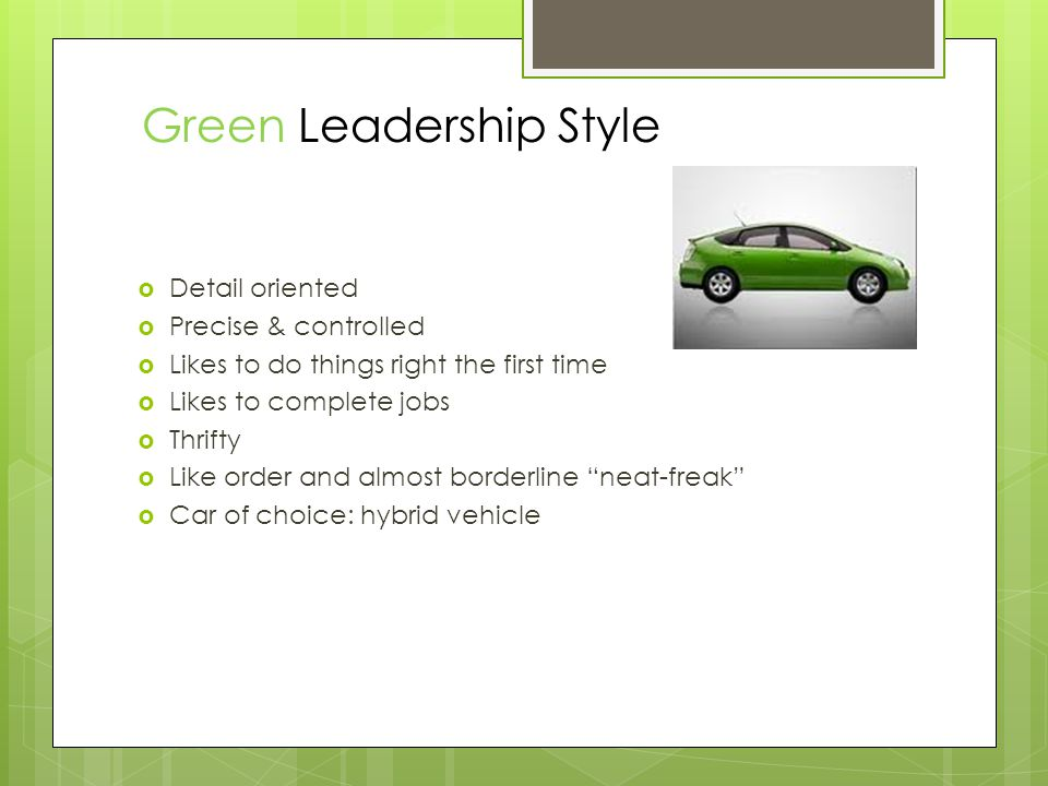  Detail oriented  Precise & controlled  Likes to do things right the first time  Likes to complete jobs  Thrifty  Like order and almost borderline neat-freak  Car of choice: hybrid vehicle Green Leadership Style