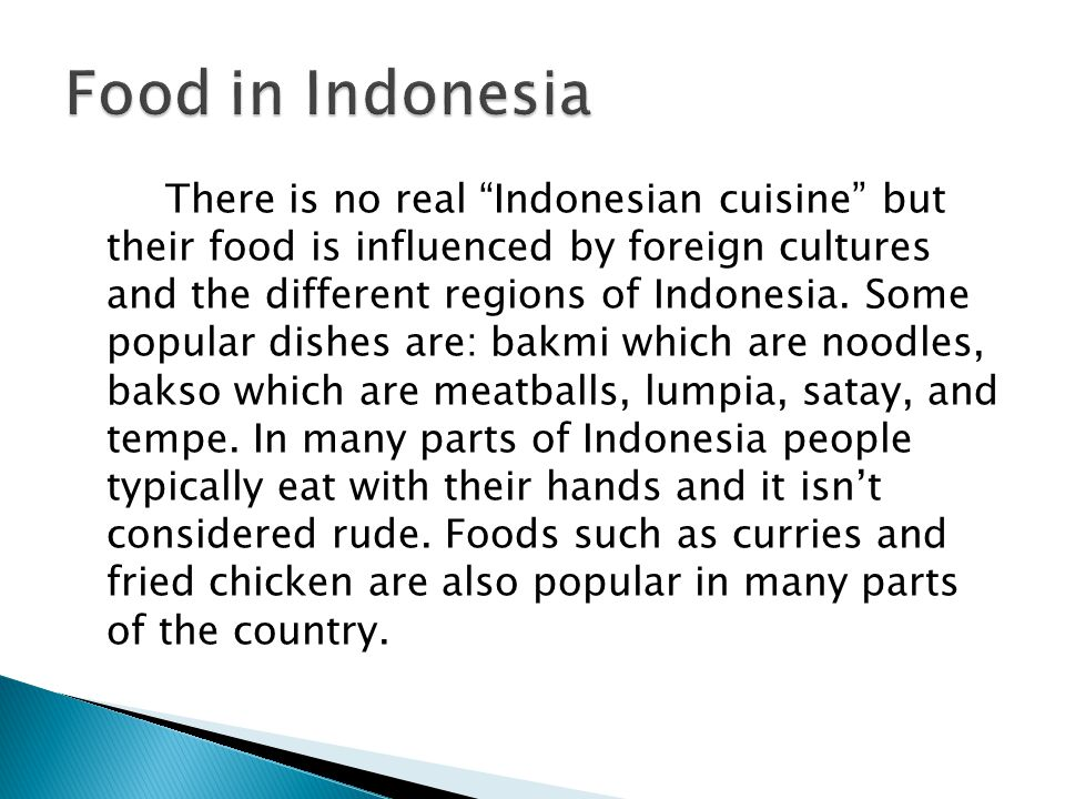 There is no real Indonesian cuisine but their food is influenced by foreign cultures and the different regions of Indonesia.