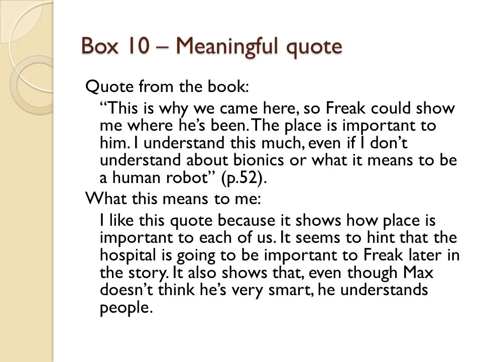 "Box 10 – Meaningful quote Quote from the book: ""This is why we came here, so Freak could show me where he's been. The place is important to him. I und"