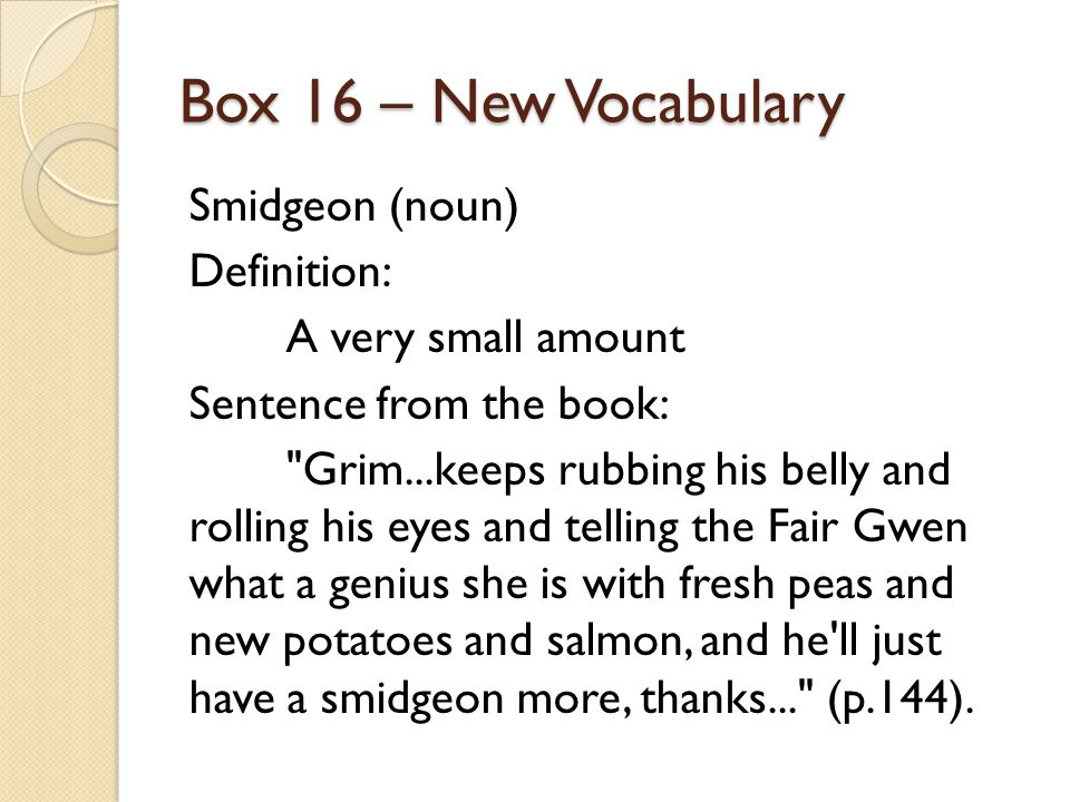 Box 16 – New Vocabulary Smidgeon (noun) Definition: A very small amount Sentence from the book: