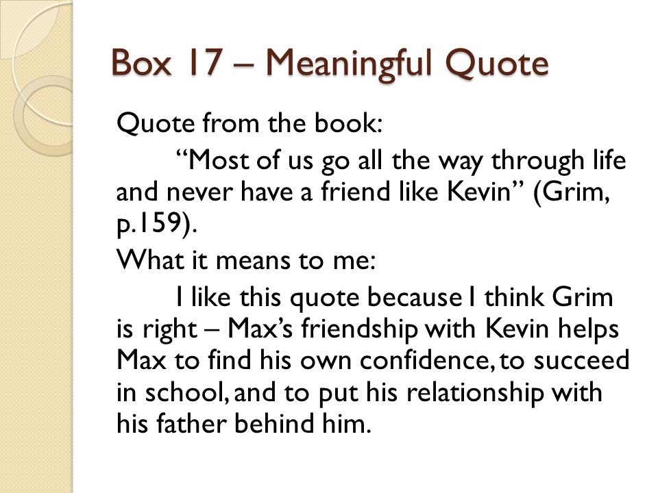 "Box 17 – Meaningful Quote Quote from the book: ""Most of us go all the way through life and never have a friend like Kevin"" (Grim, p.159). What it mean"