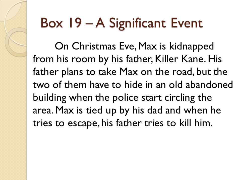 Box 19 – A Significant Event On Christmas Eve, Max is kidnapped from his room by his father, Killer Kane. His father plans to take Max on the road, bu