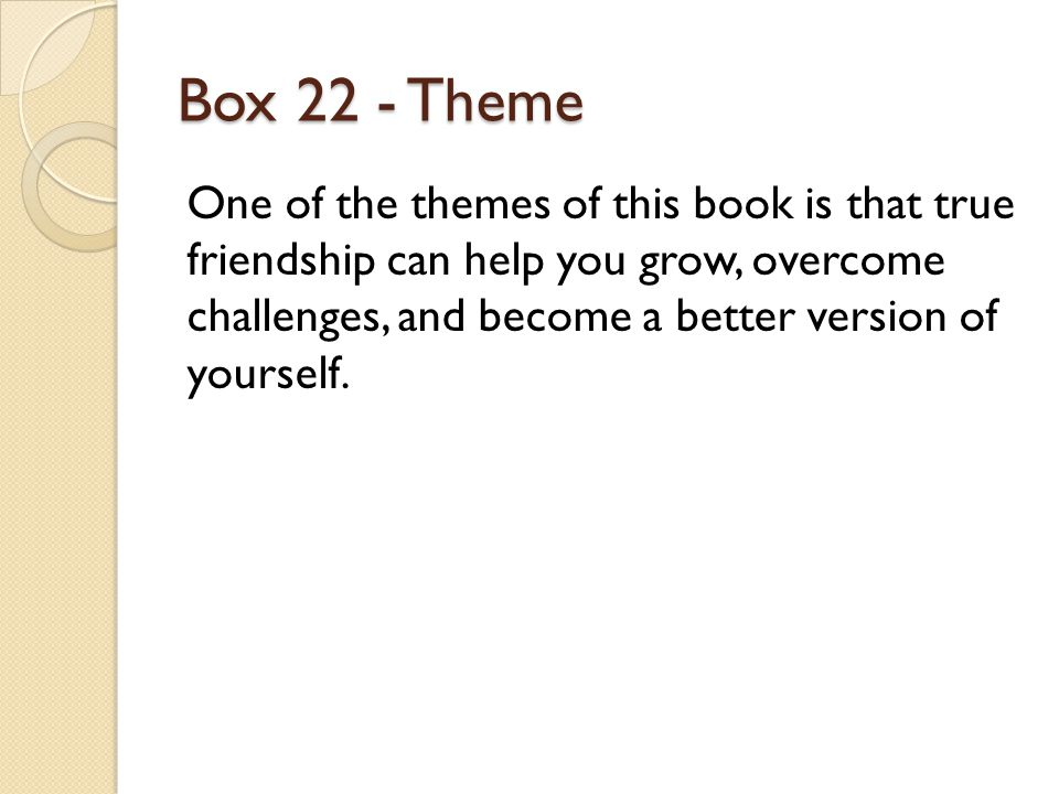 Box 22 - Theme One of the themes of this book is that true friendship can help you grow, overcome challenges, and become a better version of yourself.