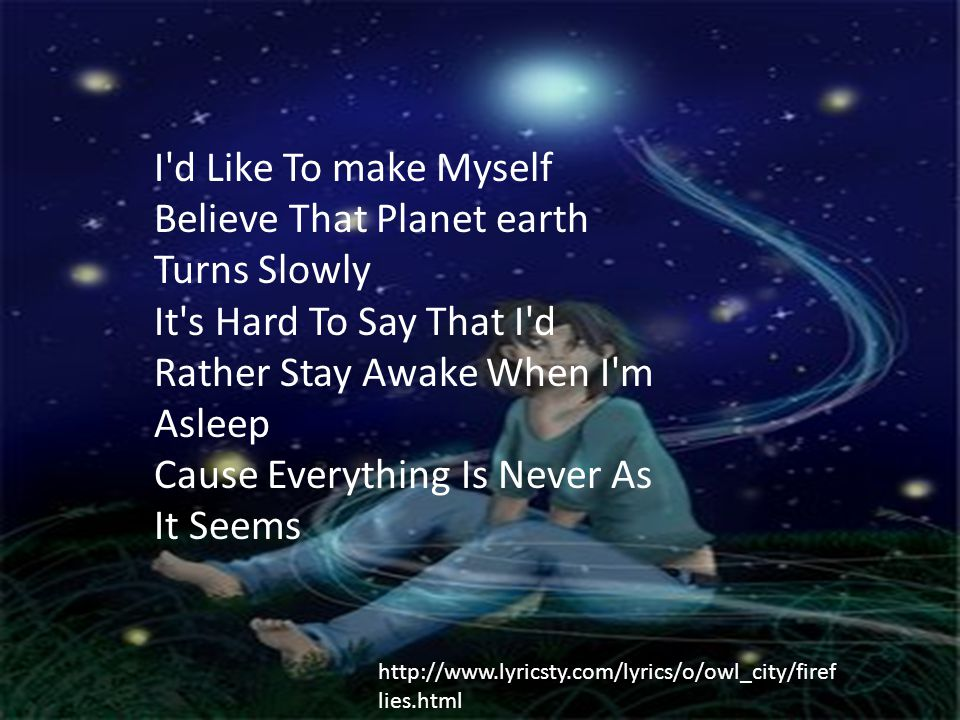 I d Like To make Myself Believe That Planet earth Turns Slowly It s Hard To Say That I d Rather Stay Awake When I m Asleep Cause Everything Is Never As It Seems http://www.lyricsty.com/lyrics/o/owl_city/firef lies.html