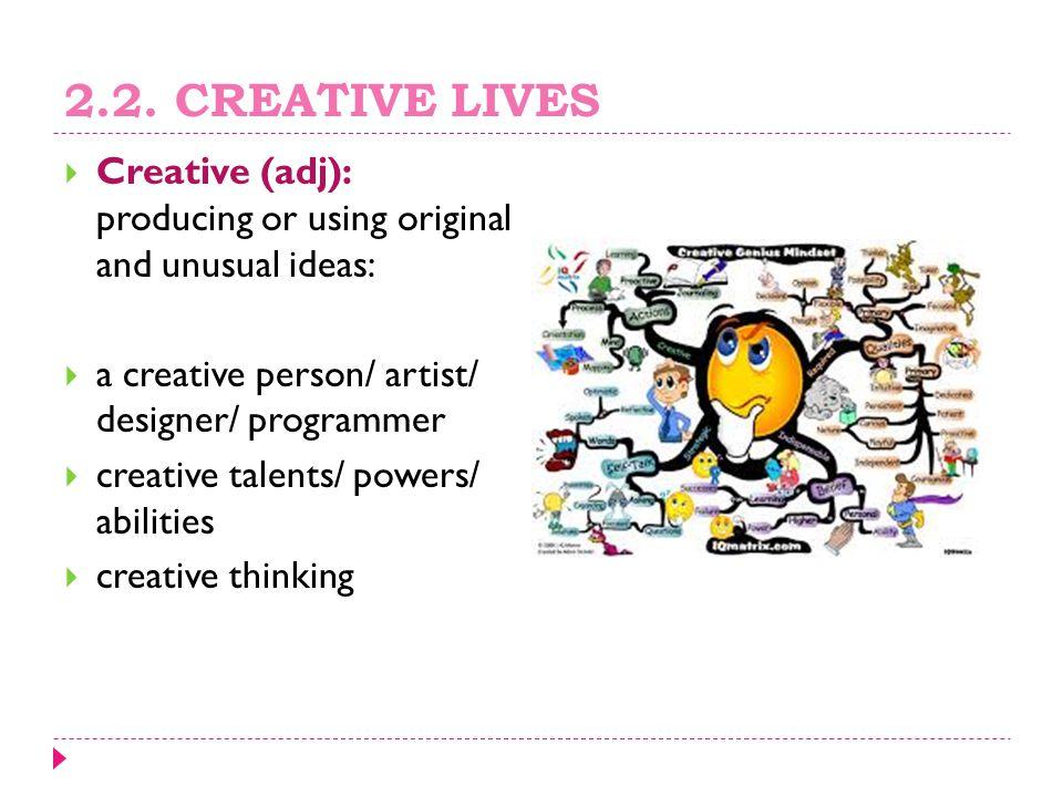 2.2. CREATIVE LIVES  Creative (adj): producing or using original and unusual ideas:  a creative person/ artist/ designer/ programmer  creative tale